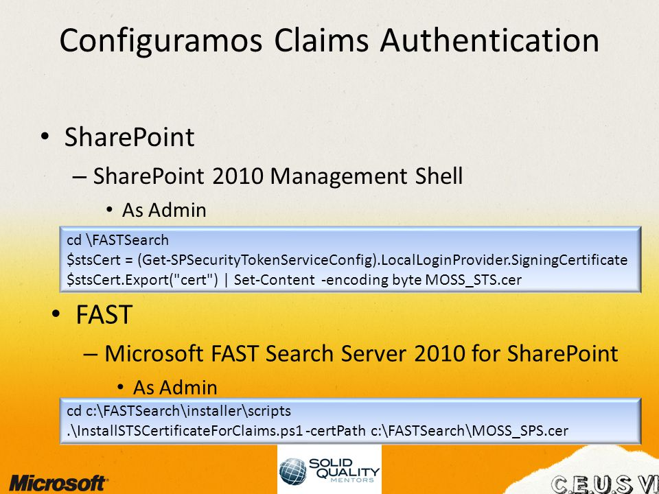 Configuramos Claims Authentication SharePoint – SharePoint 2010 Management Shell As Admin cd \FASTSearch $stsCert = (Get-SPSecurityTokenServiceConfig).LocalLoginProvider.SigningCertificate $stsCert.Export( cert ) | Set-Content -encoding byte MOSS_STS.cer FAST – Microsoft FAST Search Server 2010 for SharePoint As Admin cd c:\FASTSearch\installer\scripts.\InstallSTSCertificateForClaims.ps1 -certPath c:\FASTSearch\MOSS_SPS.cer