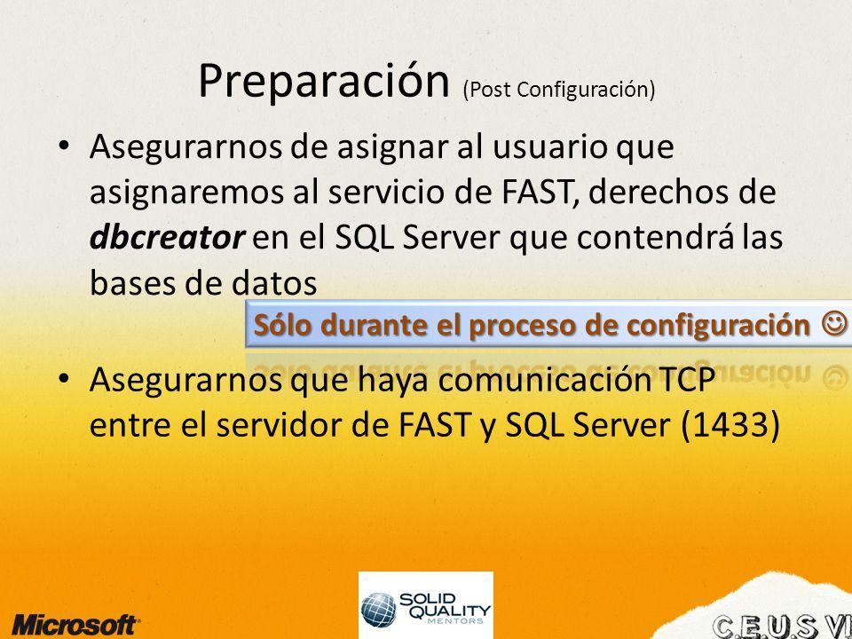 Preparación (Post Configuración) Asegurarnos de asignar al usuario que asignaremos al servicio de FAST, derechos de dbcreator en el SQL Server que contendrá las bases de datos Asegurarnos que haya comunicación TCP entre el servidor de FAST y SQL Server (1433)