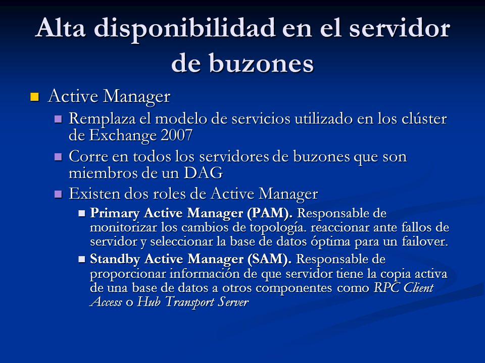 Alta disponibilidad en el servidor de buzones Active Manager Active Manager Remplaza el modelo de servicios utilizado en los clúster de Exchange 2007 Remplaza el modelo de servicios utilizado en los clúster de Exchange 2007 Corre en todos los servidores de buzones que son miembros de un DAG Corre en todos los servidores de buzones que son miembros de un DAG Existen dos roles de Active Manager Existen dos roles de Active Manager Primary Active Manager (PAM).