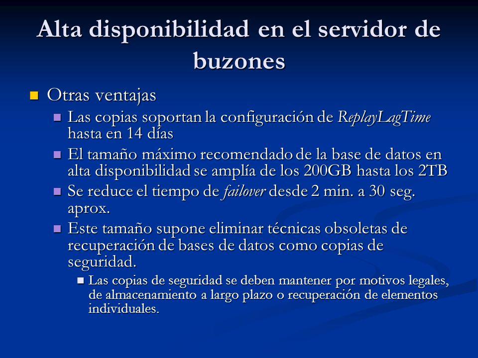Alta disponibilidad en el servidor de buzones Otras ventajas Otras ventajas Las copias soportan la configuración de ReplayLagTime hasta en 14 días Las copias soportan la configuración de ReplayLagTime hasta en 14 días El tamaño máximo recomendado de la base de datos en alta disponibilidad se amplía de los 200GB hasta los 2TB El tamaño máximo recomendado de la base de datos en alta disponibilidad se amplía de los 200GB hasta los 2TB Se reduce el tiempo de failover desde 2 min.