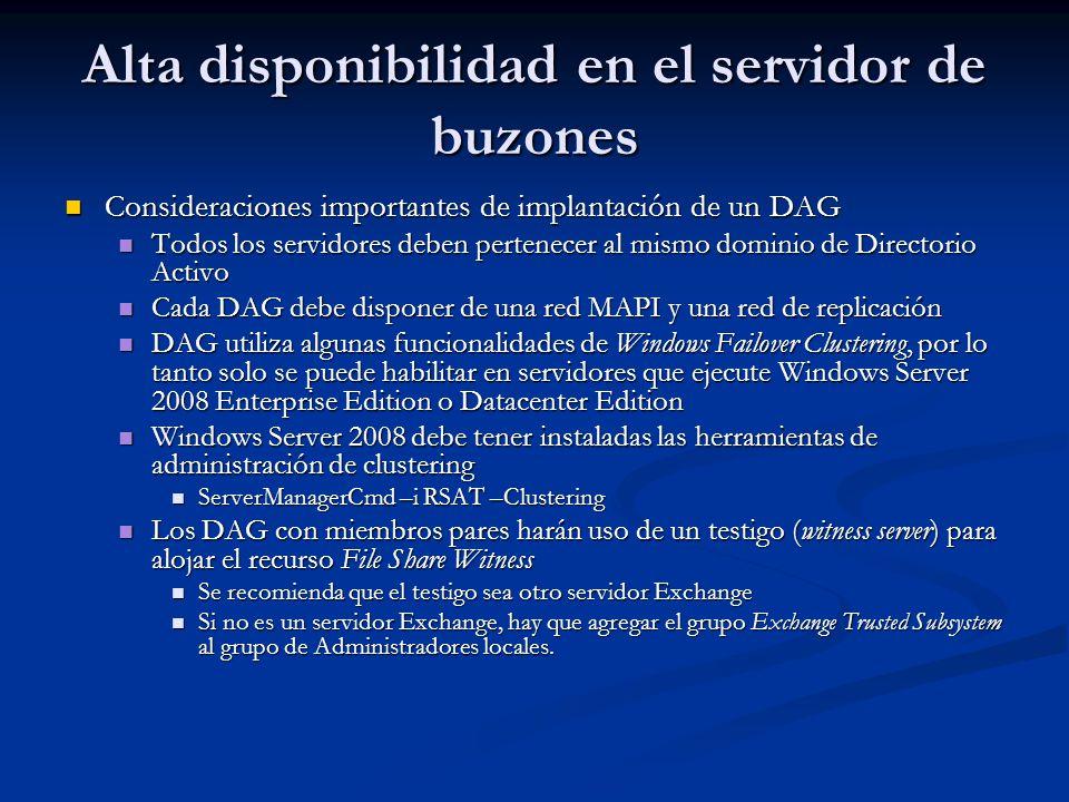 Alta disponibilidad en el servidor de buzones Consideraciones importantes de implantación de un DAG Consideraciones importantes de implantación de un DAG Todos los servidores deben pertenecer al mismo dominio de Directorio Activo Todos los servidores deben pertenecer al mismo dominio de Directorio Activo Cada DAG debe disponer de una red MAPI y una red de replicación Cada DAG debe disponer de una red MAPI y una red de replicación DAG utiliza algunas funcionalidades de Windows Failover Clustering, por lo tanto solo se puede habilitar en servidores que ejecute Windows Server 2008 Enterprise Edition o Datacenter Edition DAG utiliza algunas funcionalidades de Windows Failover Clustering, por lo tanto solo se puede habilitar en servidores que ejecute Windows Server 2008 Enterprise Edition o Datacenter Edition Windows Server 2008 debe tener instaladas las herramientas de administración de clustering Windows Server 2008 debe tener instaladas las herramientas de administración de clustering ServerManagerCmd –i RSAT –Clustering ServerManagerCmd –i RSAT –Clustering Los DAG con miembros pares harán uso de un testigo (witness server) para alojar el recurso File Share Witness Los DAG con miembros pares harán uso de un testigo (witness server) para alojar el recurso File Share Witness Se recomienda que el testigo sea otro servidor Exchange Se recomienda que el testigo sea otro servidor Exchange Si no es un servidor Exchange, hay que agregar el grupo Exchange Trusted Subsystem al grupo de Administradores locales.