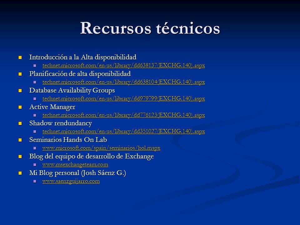 Recursos técnicos Introducción a la Alta disponibilidad Introducción a la Alta disponibilidad technet.microsoft.com/en-us/library/dd638137(EXCHG.140).aspx technet.microsoft.com/en-us/library/dd638137(EXCHG.140).aspx technet.microsoft.com/en-us/library/dd638137(EXCHG.140).aspx Planificación de alta disponibilidad Planificación de alta disponibilidad technet.microsoft.com/en-us/library/dd638104(EXCHG.140).aspx technet.microsoft.com/en-us/library/dd638104(EXCHG.140).aspx technet.microsoft.com/en-us/library/dd638104(EXCHG.140).aspx Database Availability Groups Database Availability Groups technet.microsoft.com/en-us/library/dd979799(EXCHG.140).aspx technet.microsoft.com/en-us/library/dd979799(EXCHG.140).aspx technet.microsoft.com/en-us/library/dd979799(EXCHG.140).aspx Active Manager Active Manager technet.microsoft.com/en-us/library/dd776123(EXCHG.140).aspx technet.microsoft.com/en-us/library/dd776123(EXCHG.140).aspx technet.microsoft.com/en-us/library/dd776123(EXCHG.140).aspx Shadow rendundancy Shadow rendundancy technet.microsoft.com/en-us/library/dd351027(EXCHG.140).aspx technet.microsoft.com/en-us/library/dd351027(EXCHG.140).aspx technet.microsoft.com/en-us/library/dd351027(EXCHG.140).aspx Seminarios Hands On Lab Seminarios Hands On Lab www.microsoft.com/spain/seminarios/hol.mspx www.microsoft.com/spain/seminarios/hol.mspx www.microsoft.com/spain/seminarios/hol.mspx Blog del equipo de desarrollo de Exchange Blog del equipo de desarrollo de Exchange www.msexchangeteam.com www.msexchangeteam.com www.msexchangeteam.com Mi Blog personal (Josh Sáenz G.) Mi Blog personal (Josh Sáenz G.) www.saenzguijarro.com www.saenzguijarro.com www.saenzguijarro.com