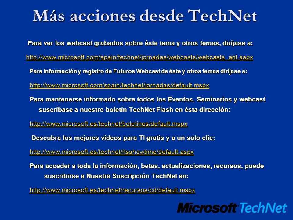 Más acciones desde TechNet Para ver los webcast grabados sobre éste tema y otros temas, diríjase a: Para ver los webcast grabados sobre éste tema y otros temas, diríjase a: http://www.microsoft.com/spain/technet/jornadas/webcasts/webcasts_ant.aspx Para información y registro de Futuros Webcast de éste y otros temas diríjase a: Para información y registro de Futuros Webcast de éste y otros temas diríjase a: http://www.microsoft.com/spain/technet/jornadas/default.mspx Para mantenerse informado sobre todos los Eventos, Seminarios y webcast suscríbase a nuestro boletín TechNet Flash en ésta dirección: http://www.microsoft.es/technet/boletines/default.mspx Descubra los mejores vídeos para TI gratis y a un solo clic: Descubra los mejores vídeos para TI gratis y a un solo clic: http://www.microsoft.es/technet/itsshowtime/default.aspx Para acceder a toda la información, betas, actualizaciones, recursos, puede suscribirse a Nuestra Suscripción TechNet en: Para acceder a toda la información, betas, actualizaciones, recursos, puede suscribirse a Nuestra Suscripción TechNet en: http://www.microsoft.es/technet/recursos/cd/default.mspx
