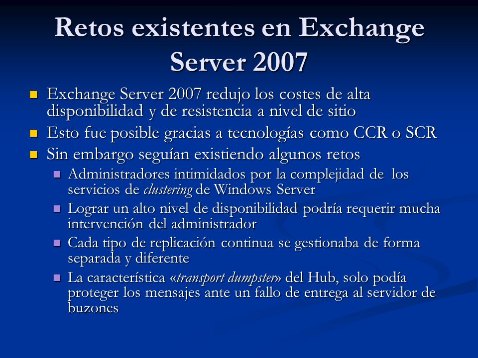 Exchange Server 2007 redujo los costes de alta disponibilidad y de resistencia a nivel de sitio Exchange Server 2007 redujo los costes de alta disponibilidad y de resistencia a nivel de sitio Esto fue posible gracias a tecnologías como CCR o SCR Esto fue posible gracias a tecnologías como CCR o SCR Sin embargo seguían existiendo algunos retos Sin embargo seguían existiendo algunos retos Administradores intimidados por la complejidad de los servicios de clustering de Windows Server Administradores intimidados por la complejidad de los servicios de clustering de Windows Server Lograr un alto nivel de disponibilidad podría requerir mucha intervención del administrador Lograr un alto nivel de disponibilidad podría requerir mucha intervención del administrador Cada tipo de replicación continua se gestionaba de forma separada y diferente Cada tipo de replicación continua se gestionaba de forma separada y diferente La característica «transport dumpster» del Hub, solo podía proteger los mensajes ante un fallo de entrega al servidor de buzones La característica «transport dumpster» del Hub, solo podía proteger los mensajes ante un fallo de entrega al servidor de buzones