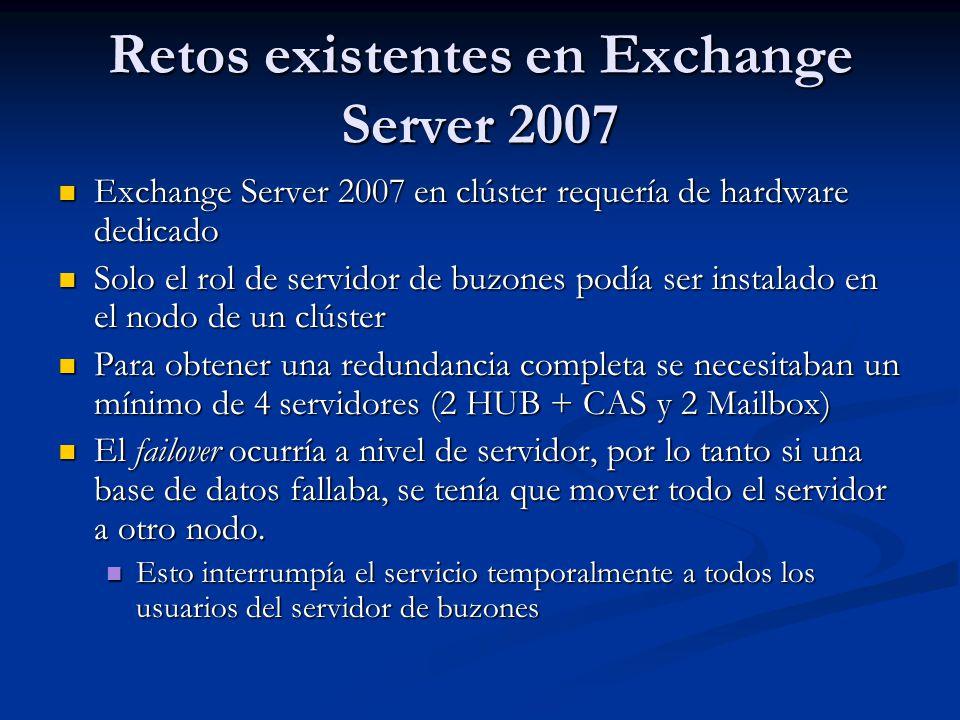 Retos existentes en Exchange Server 2007 Exchange Server 2007 en clúster requería de hardware dedicado Exchange Server 2007 en clúster requería de hardware dedicado Solo el rol de servidor de buzones podía ser instalado en el nodo de un clúster Solo el rol de servidor de buzones podía ser instalado en el nodo de un clúster Para obtener una redundancia completa se necesitaban un mínimo de 4 servidores (2 HUB + CAS y 2 Mailbox) Para obtener una redundancia completa se necesitaban un mínimo de 4 servidores (2 HUB + CAS y 2 Mailbox) El failover ocurría a nivel de servidor, por lo tanto si una base de datos fallaba, se tenía que mover todo el servidor a otro nodo.