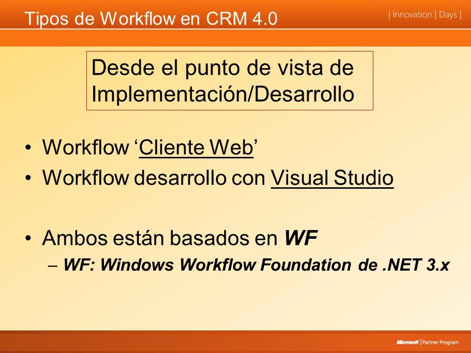 Tipos de Workflow en CRM 4.0 Workflow Cliente Web Workflow desarrollo con Visual Studio Ambos están basados en WF –WF: Windows Workflow Foundation de.NET 3.x Desde el punto de vista de Implementación/Desarrollo