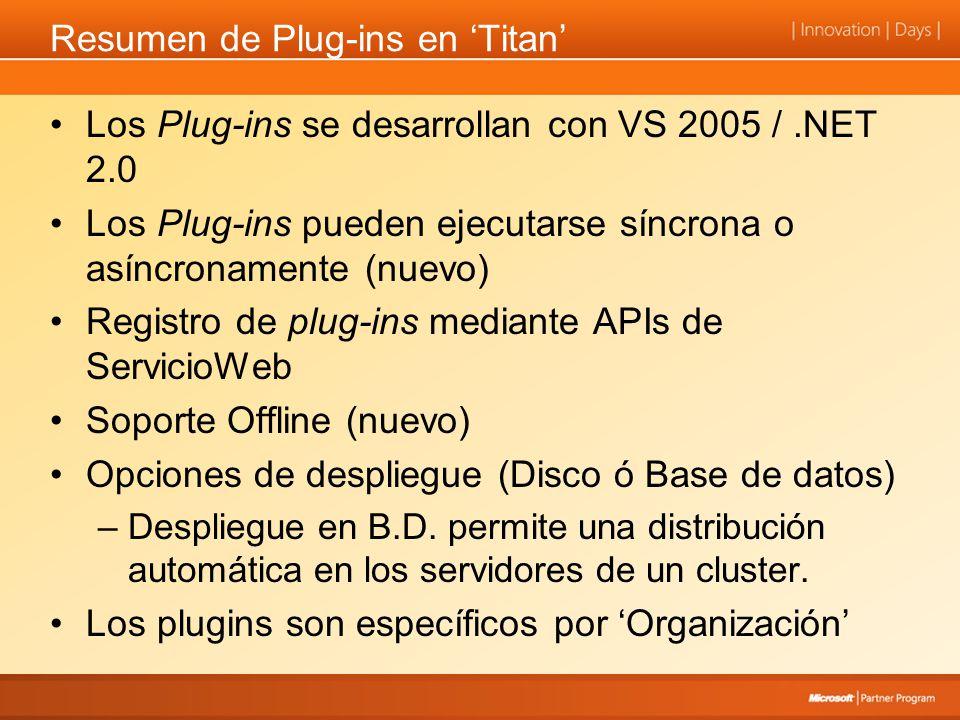 Resumen de Plug-ins en Titan Los Plug-ins se desarrollan con VS 2005 /.NET 2.0 Los Plug-ins pueden ejecutarse síncrona o asíncronamente (nuevo) Registro de plug-ins mediante APIs de ServicioWeb Soporte Offline (nuevo) Opciones de despliegue (Disco ó Base de datos) –Despliegue en B.D.