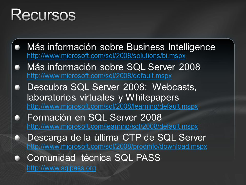 Más información sobre Business Intelligence http://www.microsoft.com/sql/2008/solutions/bi.mspx http://www.microsoft.com/sql/2008/solutions/bi.mspx Más información sobre SQL Server 2008 http://www.microsoft.com/sql/2008/default.mspx http://www.microsoft.com/sql/2008/default.mspx Descubra SQL Server 2008: Webcasts, laboratorios virtuales y Whitepapers http://www.microsoft.com/sql/2008/learning/default.mspx http://www.microsoft.com/sql/2008/learning/default.mspx Formación en SQL Server 2008 http://www.microsoft.com/learning/sql/2008/default.mspx http://www.microsoft.com/learning/sql/2008/default.mspx Descarga de la última CTP de SQL Server http://www.microsoft.com/sql/2008/prodinfo/download.mspx http://www.microsoft.com/sql/2008/prodinfo/download.mspx Comunidad técnica SQL PASS http://www.sqlpass.org