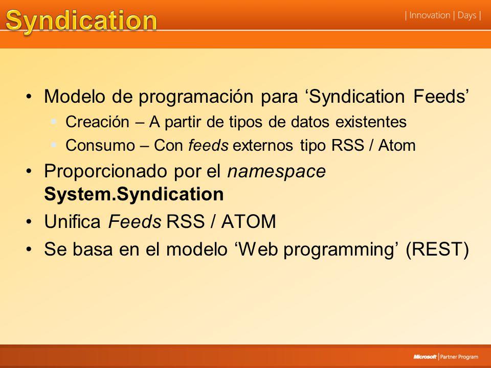 Modelo de programación para Syndication Feeds Creación – A partir de tipos de datos existentes Consumo – Con feeds externos tipo RSS / Atom Proporcionado por el namespace System.Syndication Unifica Feeds RSS / ATOM Se basa en el modelo Web programming (REST)