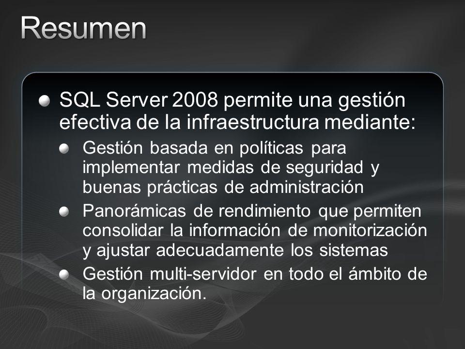 SQL Server 2008 permite una gestión efectiva de la infraestructura mediante: Gestión basada en políticas para implementar medidas de seguridad y buenas prácticas de administración Panorámicas de rendimiento que permiten consolidar la información de monitorización y ajustar adecuadamente los sistemas Gestión multi-servidor en todo el ámbito de la organización.