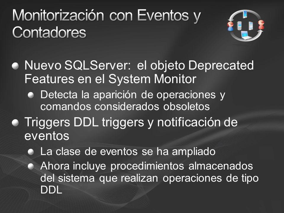 Nuevo SQLServer: el objeto Deprecated Features en el System Monitor Detecta la aparición de operaciones y comandos considerados obsoletos Triggers DDL triggers y notificación de eventos La clase de eventos se ha ampliado Ahora incluye procedimientos almacenados del sistema que realizan operaciones de tipo DDL