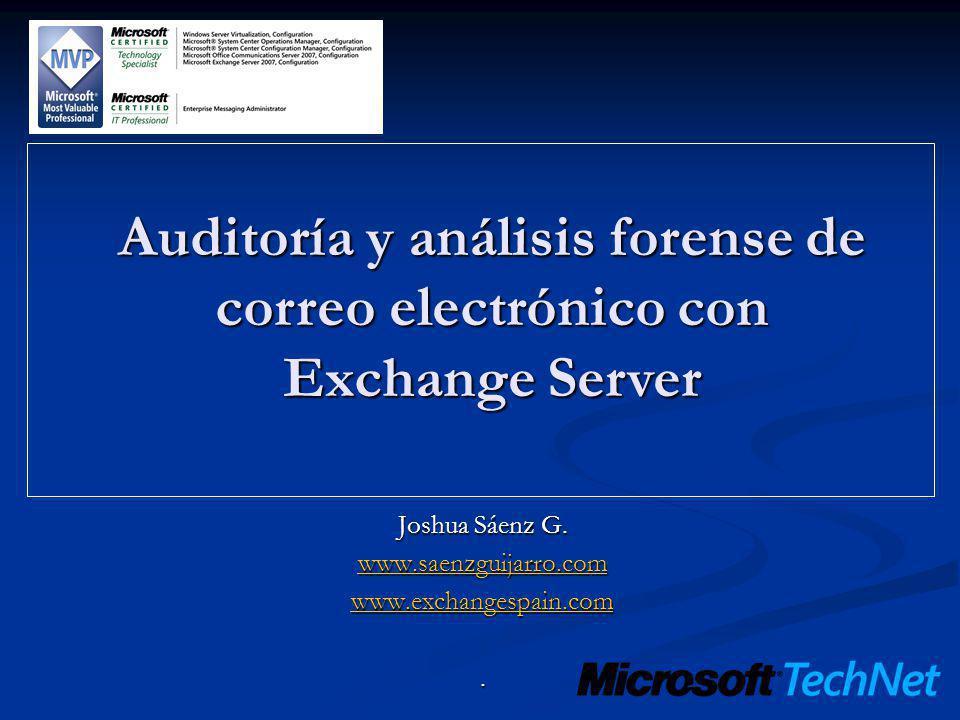 Auditoría y análisis forense de correo electrónico con Exchange Server Joshua Sáenz G. www.saenzguijarro.com www.exchangespain.com.