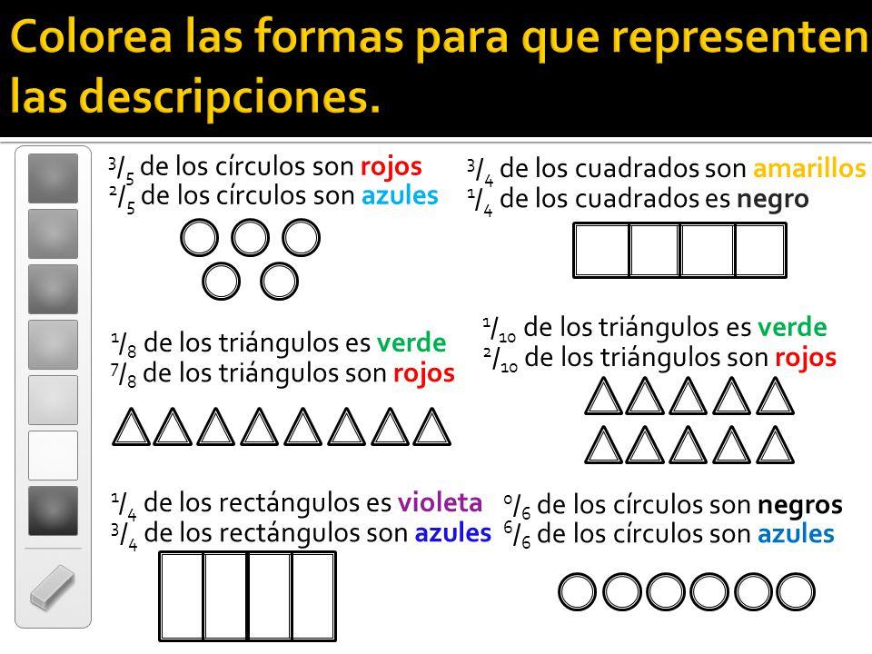 Colorea las formas para que representen las descripciones. 3 / 5 de los círculos son rojos 1 / 8 de los triángulos es verde 3 / 4 de los cuadrados son