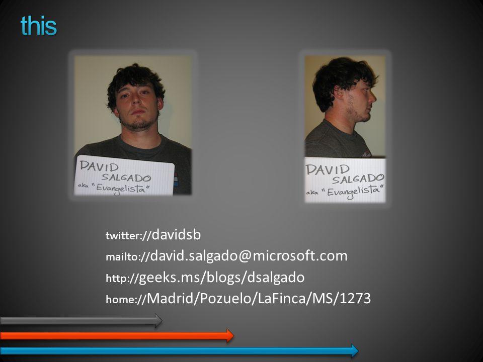 twitter:// davidsb mailto:// david.salgado@microsoft.com http:// geeks.ms/blogs/dsalgado home:// Madrid/Pozuelo/LaFinca/MS/1273