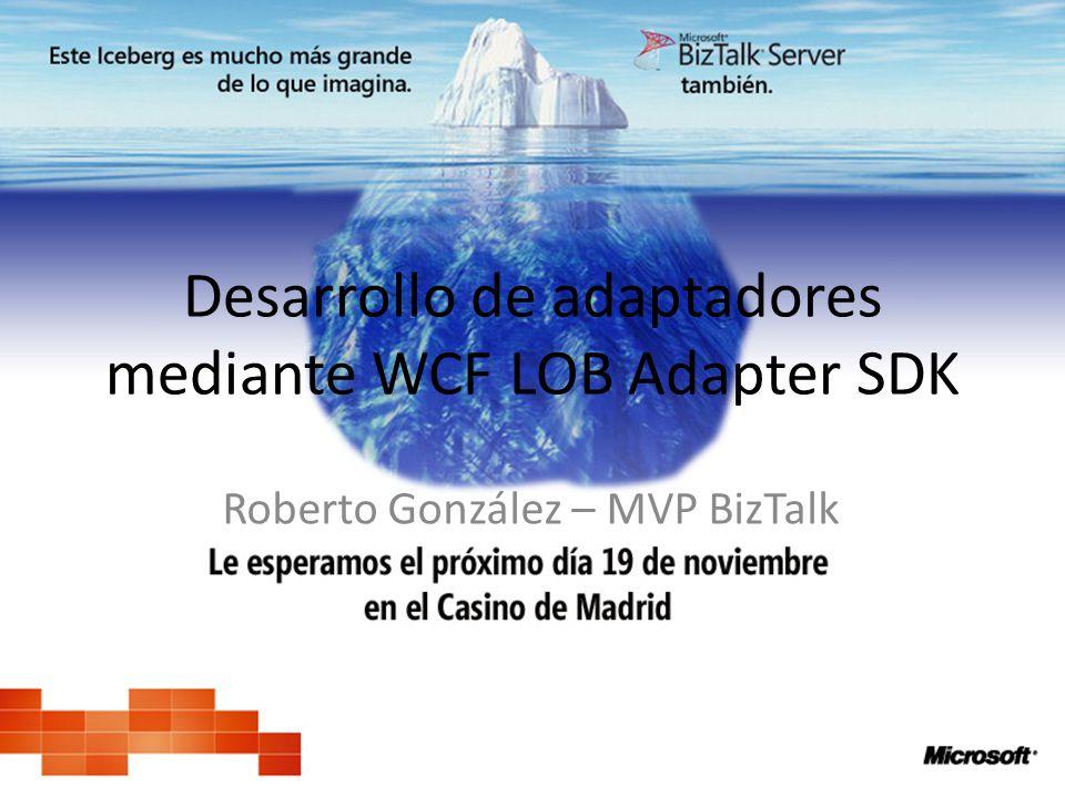 Desarrollo de adaptadores mediante WCF LOB Adapter SDK Roberto González – MVP BizTalk
