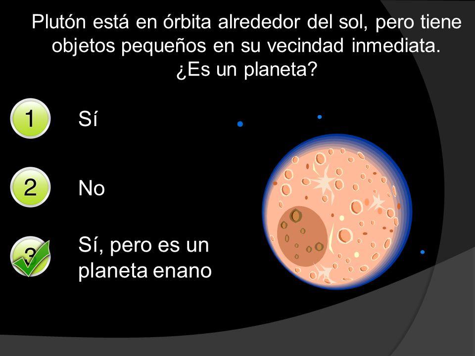 Plutón está en órbita alrededor del sol, pero tiene objetos pequeños en su vecindad inmediata. ¿Es un planeta? Sí No Sí, pero es un planeta enano