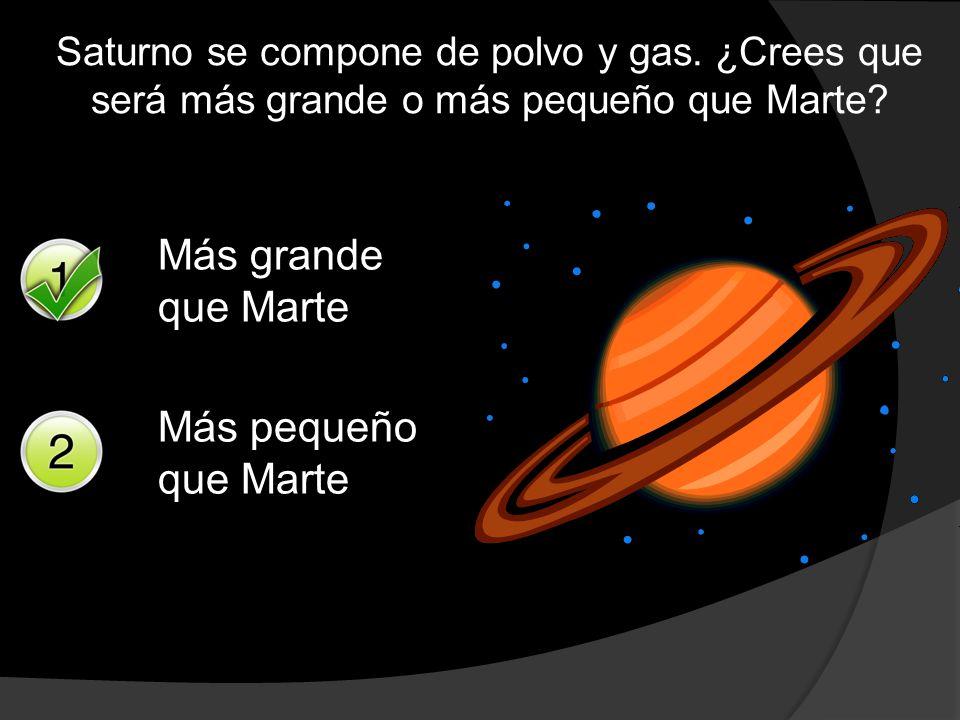 Saturno se compone de polvo y gas. ¿Crees que será más grande o más pequeño que Marte? Más grande que Marte Más pequeño que Marte