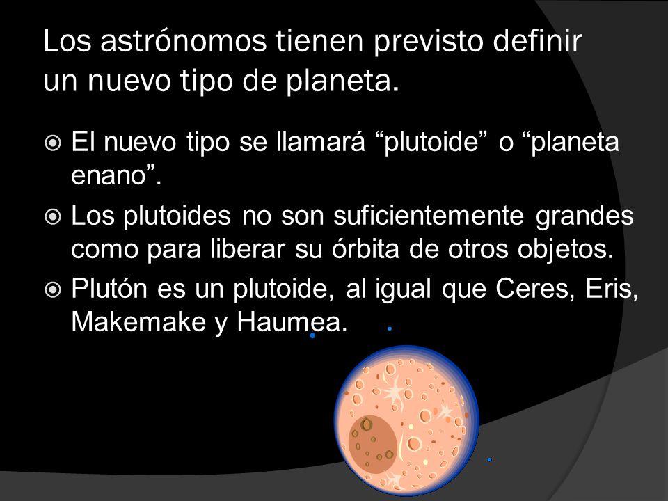 Los astrónomos tienen previsto definir un nuevo tipo de planeta. El nuevo tipo se llamará plutoide o planeta enano. Los plutoides no son suficientemen