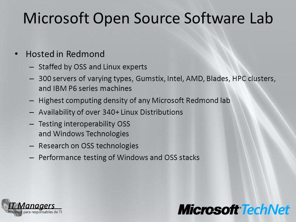 Microsoft Open Source Software Lab Hosted in Redmond – Staffed by OSS and Linux experts – 300 servers of varying types, Gumstix, Intel, AMD, Blades, HPC clusters, and IBM P6 series machines – Highest computing density of any Microsoft Redmond lab – Availability of over 340+ Linux Distributions – Testing interoperability OSS and Windows Technologies – Research on OSS technologies – Performance testing of Windows and OSS stacks
