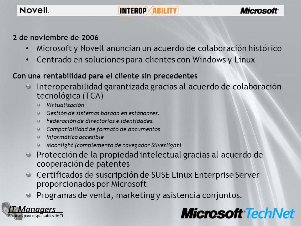 2 de noviembre de 2006 Microsoft y Novell anuncian un acuerdo de colaboración histórico Centrado en soluciones para clientes con Windows y Linux Con una rentabilidad para el cliente sin precedentes Interoperabilidad garantizada gracias al acuerdo de colaboración tecnológica (TCA) Virtualización Gestión de sistemas basada en estándares.