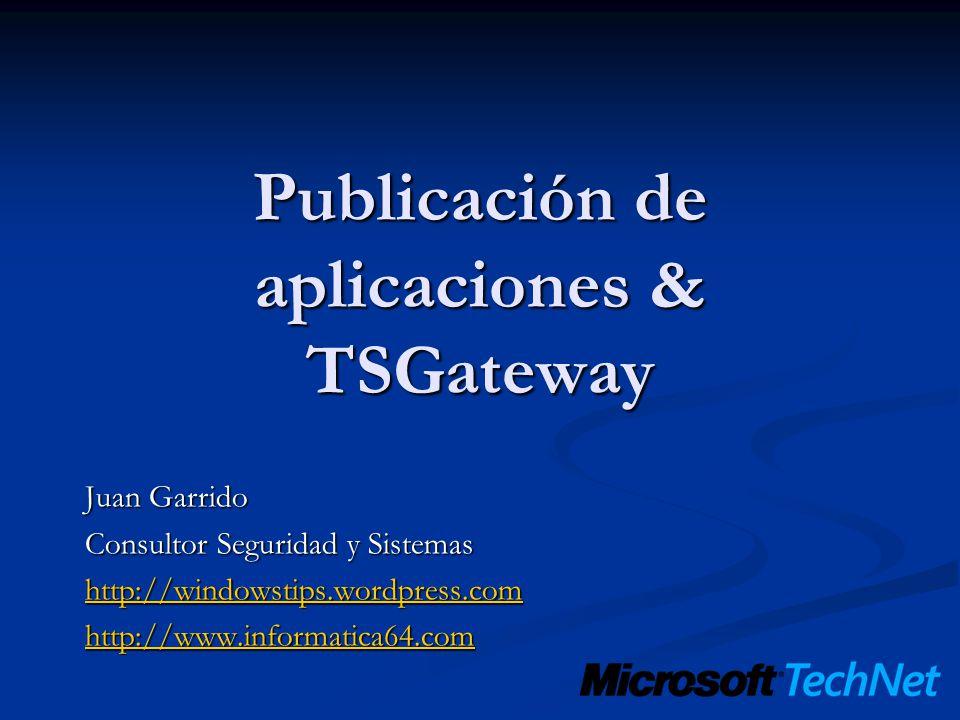 Publicación de aplicaciones & TSGateway Juan Garrido Consultor Seguridad y Sistemas http://windowstips.wordpress.com http://www.informatica64.com