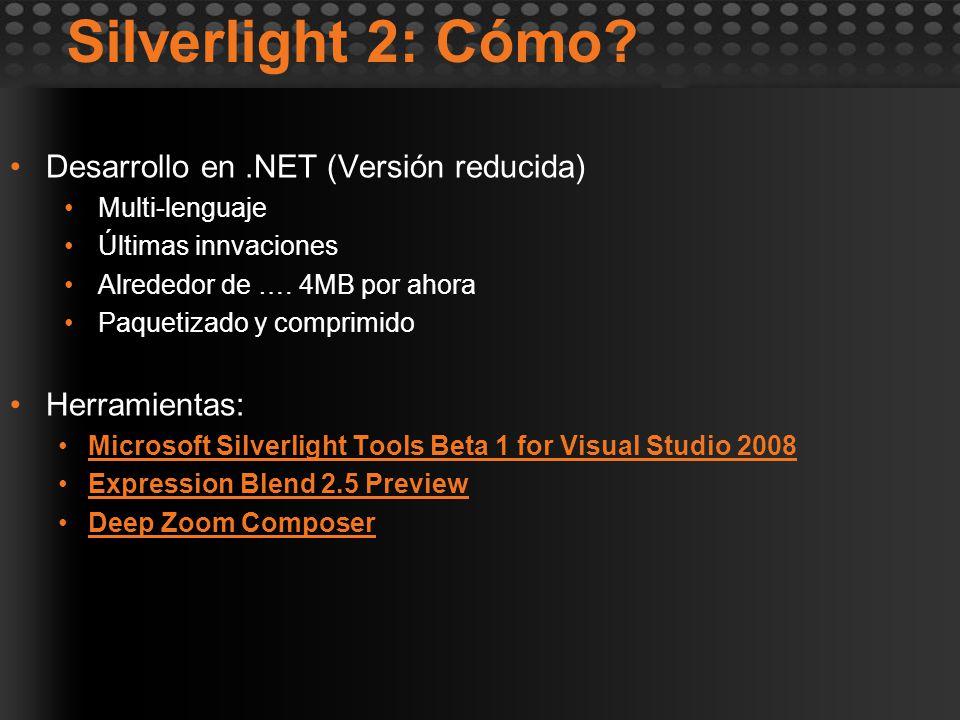 Silverlight 2: Cómo? Desarrollo en.NET (Versión reducida) Multi-lenguaje Últimas innvaciones Alrededor de …. 4MB por ahora Paquetizado y comprimido He