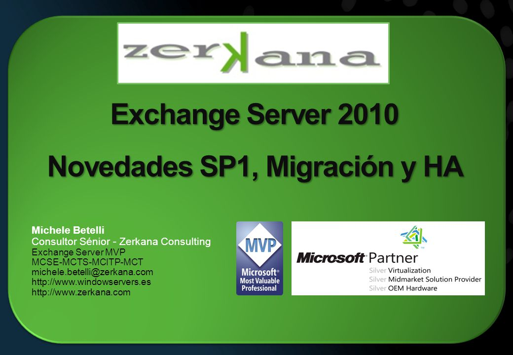 Exchange Server 2010 Novedades SP1, Migración y HA Michele Betelli Consultor Sénior - Zerkana Consulting Exchange Server MVP MCSE-MCTS-MCITP-MCT michele.betelli@zerkana.com http://www.windowservers.es http://www.zerkana.com