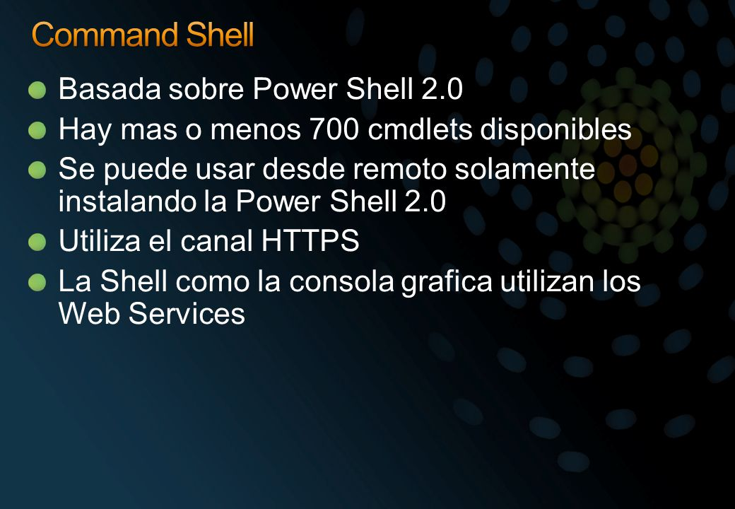 Basada sobre Power Shell 2.0 Hay mas o menos 700 cmdlets disponibles Se puede usar desde remoto solamente instalando la Power Shell 2.0 Utiliza el can