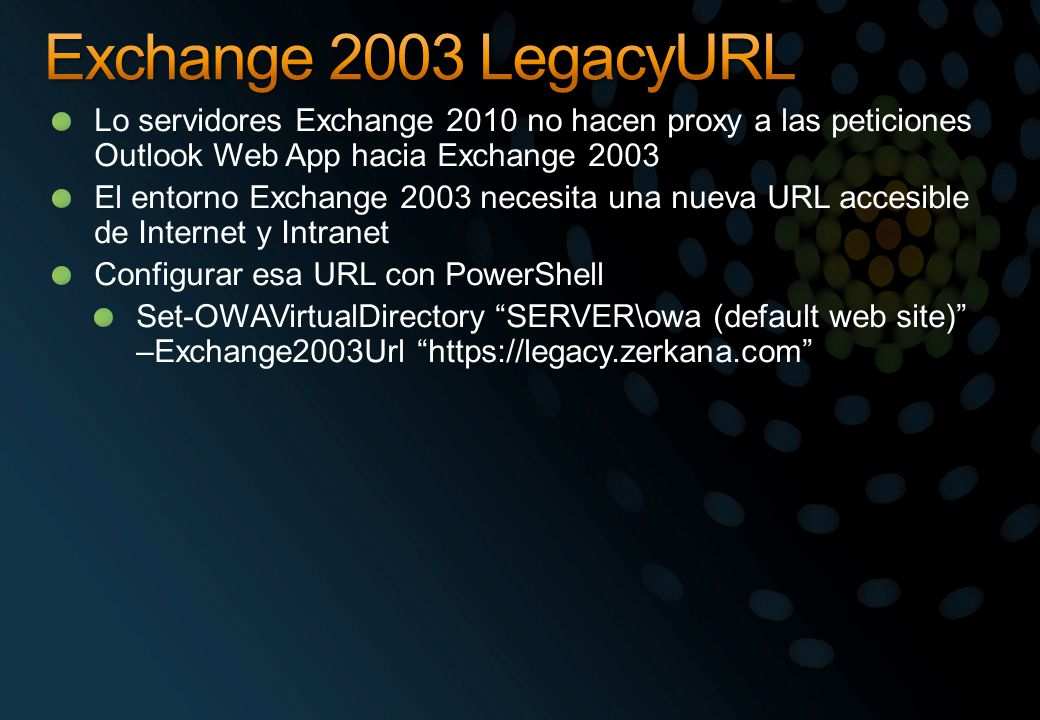 Lo servidores Exchange 2010 no hacen proxy a las peticiones Outlook Web App hacia Exchange 2003 El entorno Exchange 2003 necesita una nueva URL accesible de Internet y Intranet Configurar esa URL con PowerShell Set-OWAVirtualDirectory SERVER\owa (default web site) –Exchange2003Url https://legacy.zerkana.com