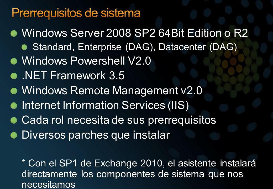 Windows Server 2008 SP2 64Bit Edition o R2 Standard, Enterprise (DAG), Datacenter (DAG) Windows Powershell V2.0.NET Framework 3.5 Windows Remote Manag