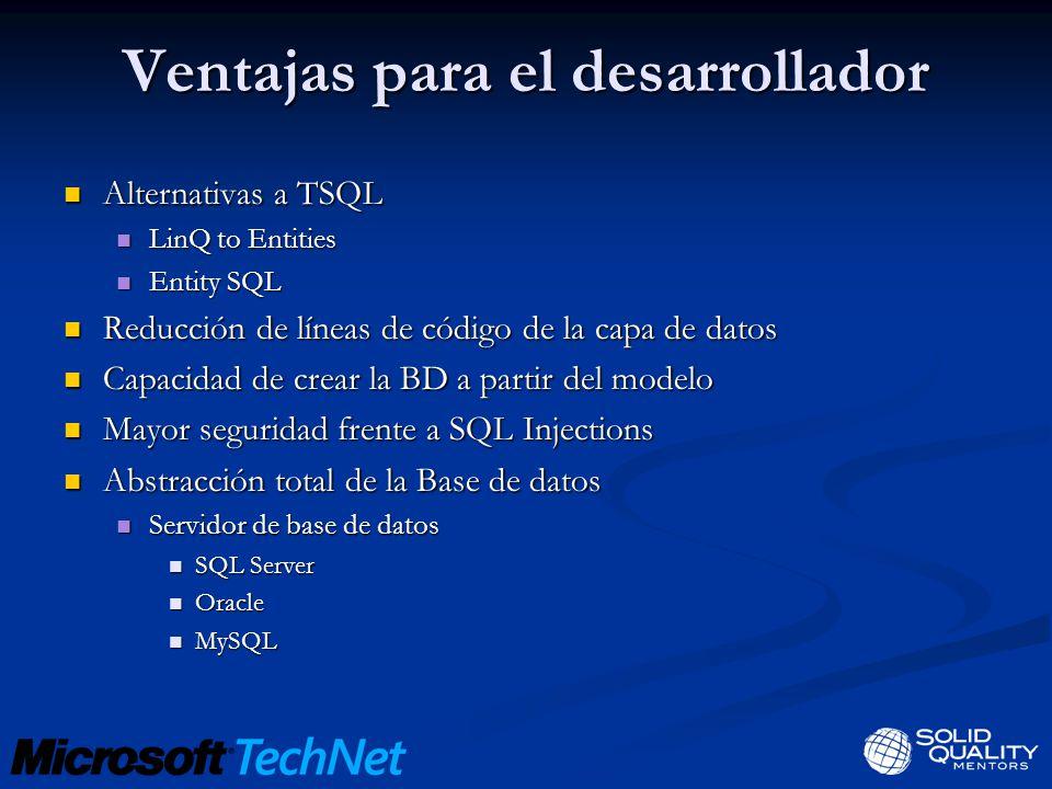 Ventajas para el desarrollador Alternativas a TSQL Alternativas a TSQL LinQ to Entities LinQ to Entities Entity SQL Entity SQL Reducción de líneas de código de la capa de datos Reducción de líneas de código de la capa de datos Capacidad de crear la BD a partir del modelo Capacidad de crear la BD a partir del modelo Mayor seguridad frente a SQL Injections Mayor seguridad frente a SQL Injections Abstracción total de la Base de datos Abstracción total de la Base de datos Servidor de base de datos Servidor de base de datos SQL Server SQL Server Oracle Oracle MySQL MySQL