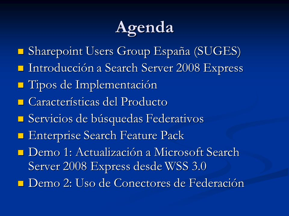 Agenda Sharepoint Users Group España (SUGES) Sharepoint Users Group España (SUGES) Introducción a Search Server 2008 Express Introducción a Search Server 2008 Express Tipos de Implementación Tipos de Implementación Características del Producto Características del Producto Servicios de búsquedas Federativos Servicios de búsquedas Federativos Enterprise Search Feature Pack Enterprise Search Feature Pack Demo 1: Actualización a Microsoft Search Server 2008 Express desde WSS 3.0 Demo 1: Actualización a Microsoft Search Server 2008 Express desde WSS 3.0 Demo 2: Uso de Conectores de Federación Demo 2: Uso de Conectores de Federación