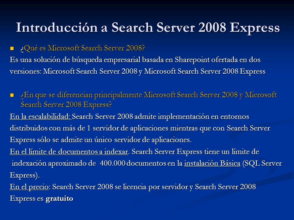 Implementación de Search Server 2008 Express Existen dos tipos de instalación que se pueden realizar: Existen dos tipos de instalación que se pueden realizar: Instalación básica Instalación básica Instalación Avanzada Instalación Avanzada Existen tres tipos de roles ha diferenciar en la implementación: Existen tres tipos de roles ha diferenciar en la implementación: Rol de Servidor de Aplicaciones: Search Server que puede estar configurado para funcionar como servidor de indexación y/o como servidor de consulta Rol de Servidor de Aplicaciones: Search Server que puede estar configurado para funcionar como servidor de indexación y/o como servidor de consulta Servidor de indexación: se encarga de rastrear e indexar el contenido Servidor de indexación: se encarga de rastrear e indexar el contenido Servidor de consulta: se encarga de ejecutar las búsquedas Servidor de consulta: se encarga de ejecutar las búsquedas Rol de Servidor Frontal Web: Frontales que proveen a través de los sitios de la capacidad de búsqueda a los usuarios finales y del acceso al contenido Rol de Servidor Frontal Web: Frontales que proveen a través de los sitios de la capacidad de búsqueda a los usuarios finales y del acceso al contenido Rol de Servidor de Base de datos: Servidor de base de datos SQL Server donde se alojarán las bases de datos de contenido y de configuración Rol de Servidor de Base de datos: Servidor de base de datos SQL Server donde se alojarán las bases de datos de contenido y de configuración