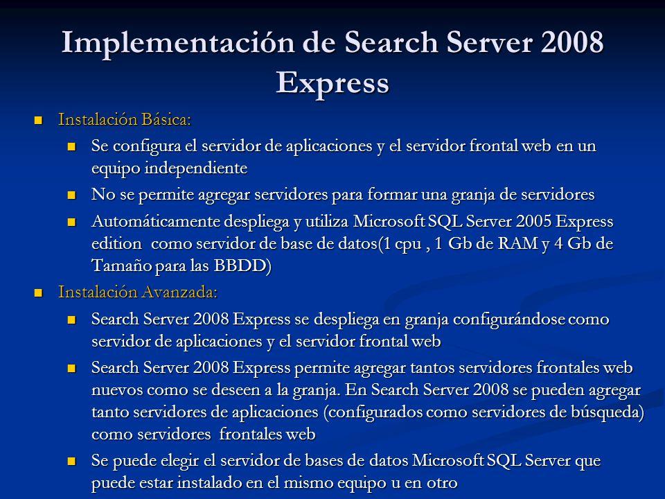Implementación de Search Server 2008 Express Instalación Básica: Instalación Básica: Se configura el servidor de aplicaciones y el servidor frontal web en un equipo independiente Se configura el servidor de aplicaciones y el servidor frontal web en un equipo independiente No se permite agregar servidores para formar una granja de servidores No se permite agregar servidores para formar una granja de servidores Automáticamente despliega y utiliza Microsoft SQL Server 2005 Express edition como servidor de base de datos(1 cpu, 1 Gb de RAM y 4 Gb de Tamaño para las BBDD) Automáticamente despliega y utiliza Microsoft SQL Server 2005 Express edition como servidor de base de datos(1 cpu, 1 Gb de RAM y 4 Gb de Tamaño para las BBDD) Instalación Avanzada: Instalación Avanzada: Search Server 2008 Express se despliega en granja configurándose como servidor de aplicaciones y el servidor frontal web Search Server 2008 Express se despliega en granja configurándose como servidor de aplicaciones y el servidor frontal web Search Server 2008 Express permite agregar tantos servidores frontales web nuevos como se deseen a la granja.