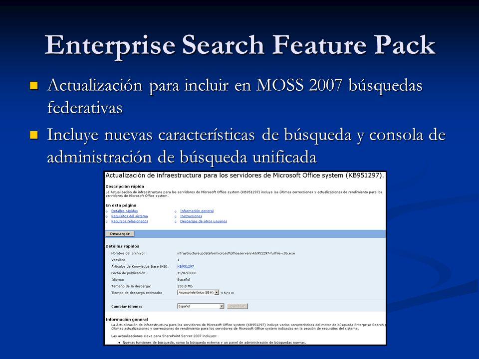 Enterprise Search Feature Pack Actualización para incluir en MOSS 2007 búsquedas federativas Actualización para incluir en MOSS 2007 búsquedas federativas Incluye nuevas características de búsqueda y consola de administración de búsqueda unificada Incluye nuevas características de búsqueda y consola de administración de búsqueda unificada
