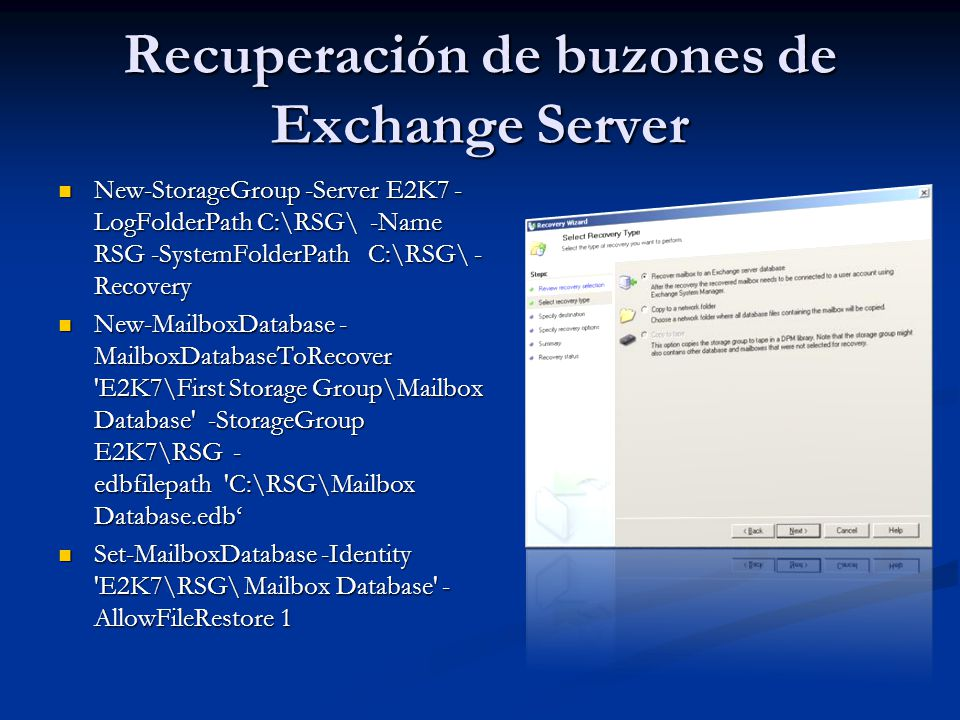 Recuperación de buzones de Exchange Server New-StorageGroup -Server E2K7 - LogFolderPath C:\RSG\ -Name RSG -SystemFolderPath C:\RSG\ - Recovery New-StorageGroup -Server E2K7 - LogFolderPath C:\RSG\ -Name RSG -SystemFolderPath C:\RSG\ - Recovery New-MailboxDatabase - MailboxDatabaseToRecover E2K7\First Storage Group\Mailbox Database -StorageGroup E2K7\RSG - edbfilepath C:\RSG\Mailbox Database.edb New-MailboxDatabase - MailboxDatabaseToRecover E2K7\First Storage Group\Mailbox Database -StorageGroup E2K7\RSG - edbfilepath C:\RSG\Mailbox Database.edb Set-MailboxDatabase -Identity E2K7\RSG\ Mailbox Database - AllowFileRestore 1 Set-MailboxDatabase -Identity E2K7\RSG\ Mailbox Database - AllowFileRestore 1