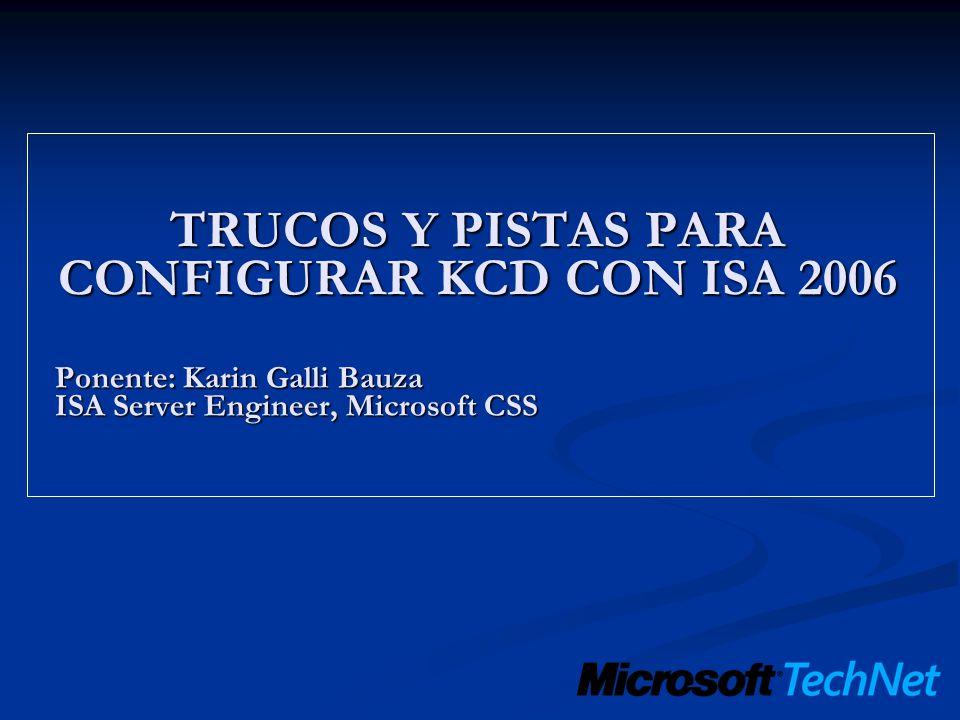 TRUCOS Y PISTAS PARA CONFIGURAR KCD CON ISA 2006 Ponente: Karin Galli Bauza ISA Server Engineer, Microsoft CSS