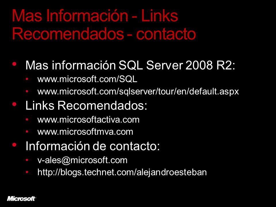Mas Información - Links Recomendados - contacto Mas información SQL Server 2008 R2: www.microsoft.com/SQL www.microsoft.com/sqlserver/tour/en/default.aspx Links Recomendados: www.microsoftactiva.com www.microsoftmva.com Información de contacto: v-ales@microsoft.com http://blogs.technet.com/alejandroesteban