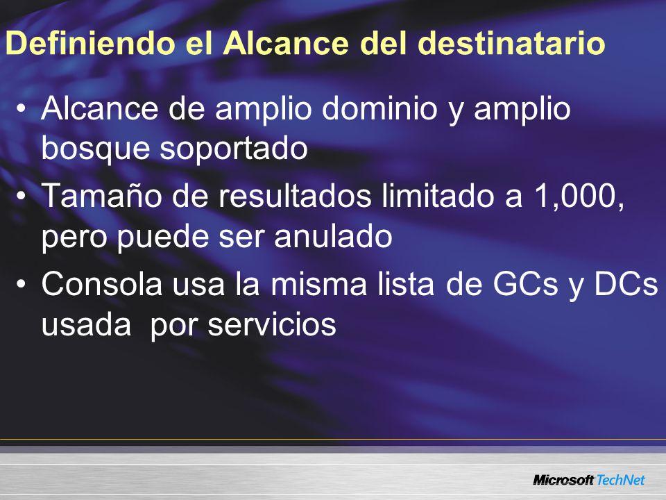 Definiendo el Alcance del destinatario Alcance de amplio dominio y amplio bosque soportado Tamaño de resultados limitado a 1,000, pero puede ser anulado Consola usa la misma lista de GCs y DCs usada por servicios