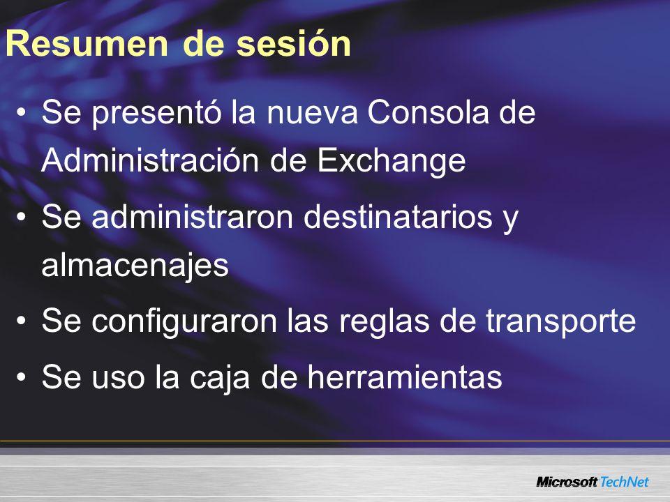 Resumen de sesión Se presentó la nueva Consola de Administración de Exchange Se administraron destinatarios y almacenajes Se configuraron las reglas de transporte Se uso la caja de herramientas