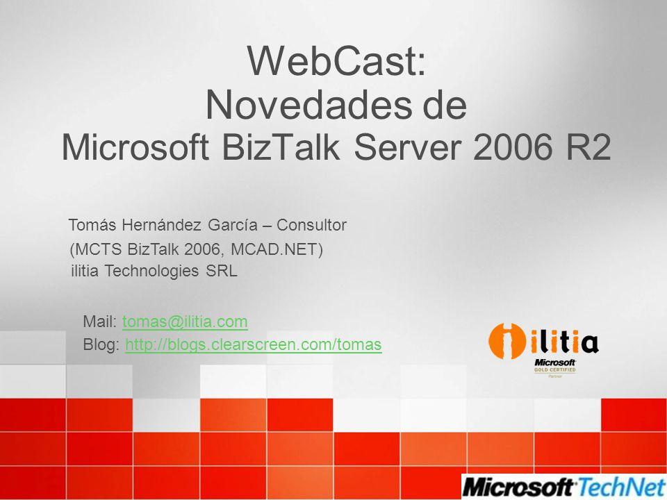WebCast: Novedades de Microsoft BizTalk Server 2006 R2 Tomás Hernández García – Consultor ilitia Technologies SRL (MCTS BizTalk 2006, MCAD.NET) Blog: