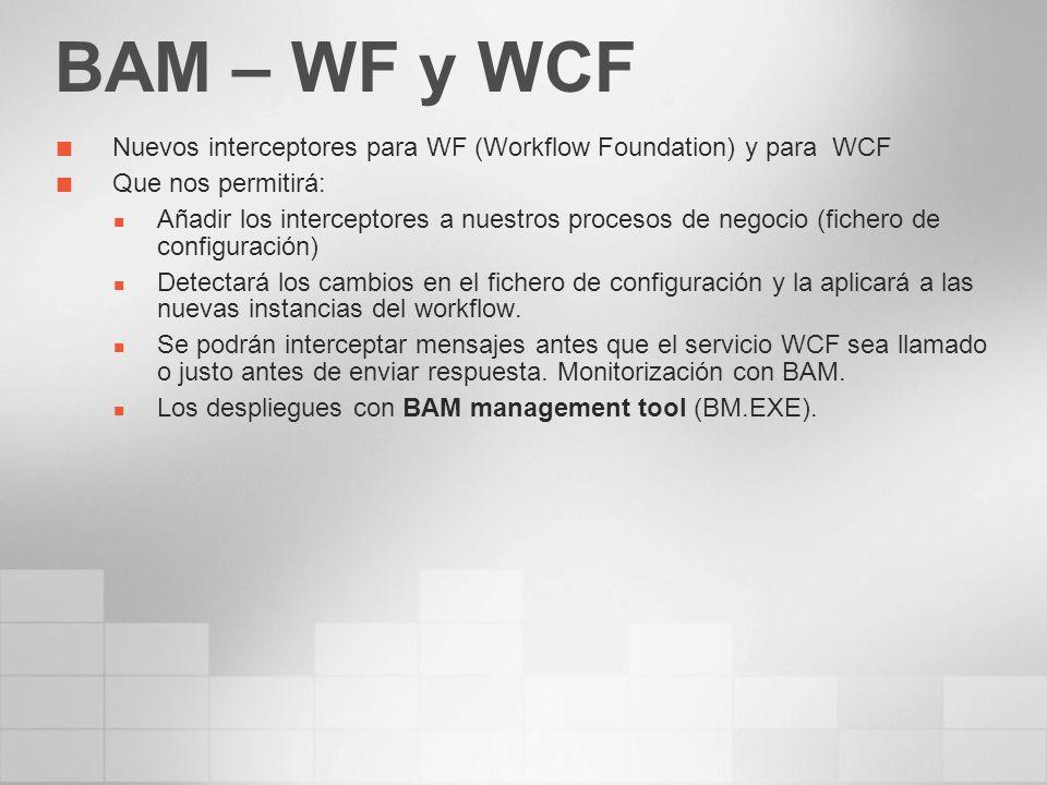 BAM – WF y WCF Nuevos interceptores para WF (Workflow Foundation) y para WCF Que nos permitirá: Añadir los interceptores a nuestros procesos de negoci