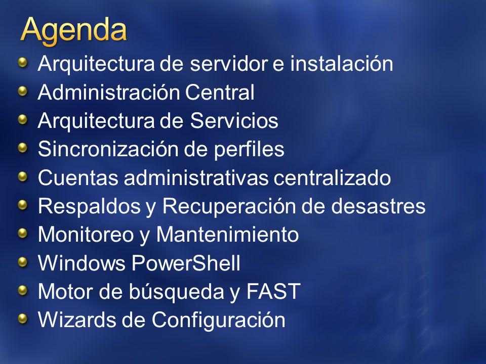 Arquitectura de servidor e instalación Administración Central Arquitectura de Servicios Sincronización de perfiles Cuentas administrativas centralizado Respaldos y Recuperación de desastres Monitoreo y Mantenimiento Windows PowerShell Motor de búsqueda y FAST Wizards de Configuración