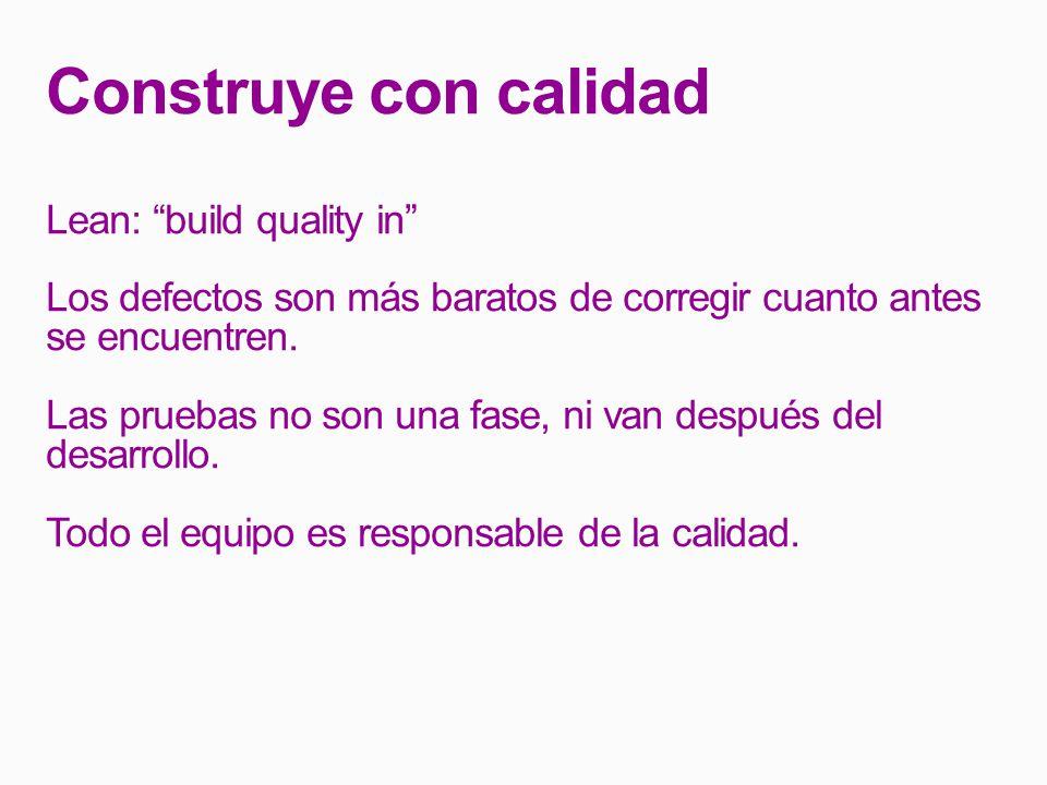 Construye con calidad Lean: build quality in Los defectos son más baratos de corregir cuanto antes se encuentren.
