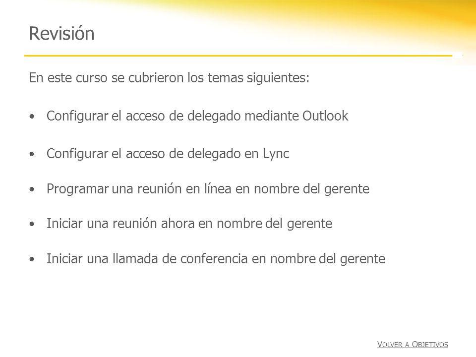 Revisión En este curso se cubrieron los temas siguientes: Configurar el acceso de delegado mediante Outlook Configurar el acceso de delegado en Lync P