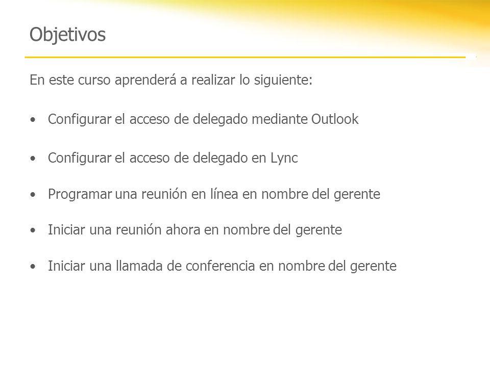 Objetivos En este curso aprenderá a realizar lo siguiente: Configurar el acceso de delegado mediante Outlook Configurar el acceso de delegado en Lync