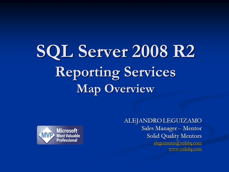 ALEJANDRO LEGUIZAMO Sales Manager – Mentor Solid Quality Mentors aleguizamo@solidq.com www.solidq.com SQL Server 2008 R2 Reporting Services Map Overview