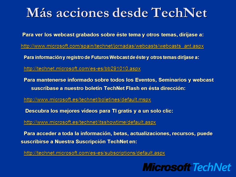 Más acciones desde TechNet Para ver los webcast grabados sobre éste tema y otros temas, diríjase a: Para ver los webcast grabados sobre éste tema y otros temas, diríjase a: http://www.microsoft.com/spain/technet/jornadas/webcasts/webcasts_ant.aspx Para información y registro de Futuros Webcast de éste y otros temas diríjase a: Para información y registro de Futuros Webcast de éste y otros temas diríjase a: http://technet.microsoft.com/es-es/bb291010.aspx Para mantenerse informado sobre todos los Eventos, Seminarios y webcast suscríbase a nuestro boletín TechNet Flash en ésta dirección: http://www.microsoft.es/technet/boletines/default.mspx Descubra los mejores vídeos para TI gratis y a un solo clic: Descubra los mejores vídeos para TI gratis y a un solo clic: http://www.microsoft.es/technet/itsshowtime/default.aspx Para acceder a toda la información, betas, actualizaciones, recursos, puede suscribirse a Nuestra Suscripción TechNet en: Para acceder a toda la información, betas, actualizaciones, recursos, puede suscribirse a Nuestra Suscripción TechNet en: http://technet.microsoft.com/es-es/subscriptions/default.aspx