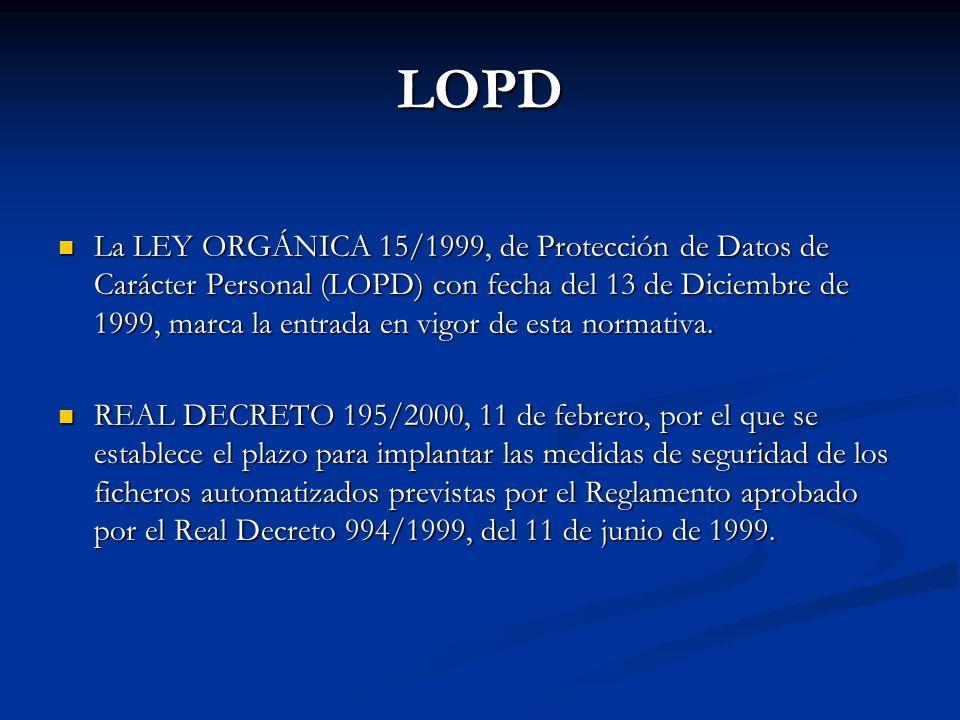 LOPD La LEY ORGÁNICA 15/1999, de Protección de Datos de Carácter Personal (LOPD) con fecha del 13 de Diciembre de 1999, marca la entrada en vigor de e
