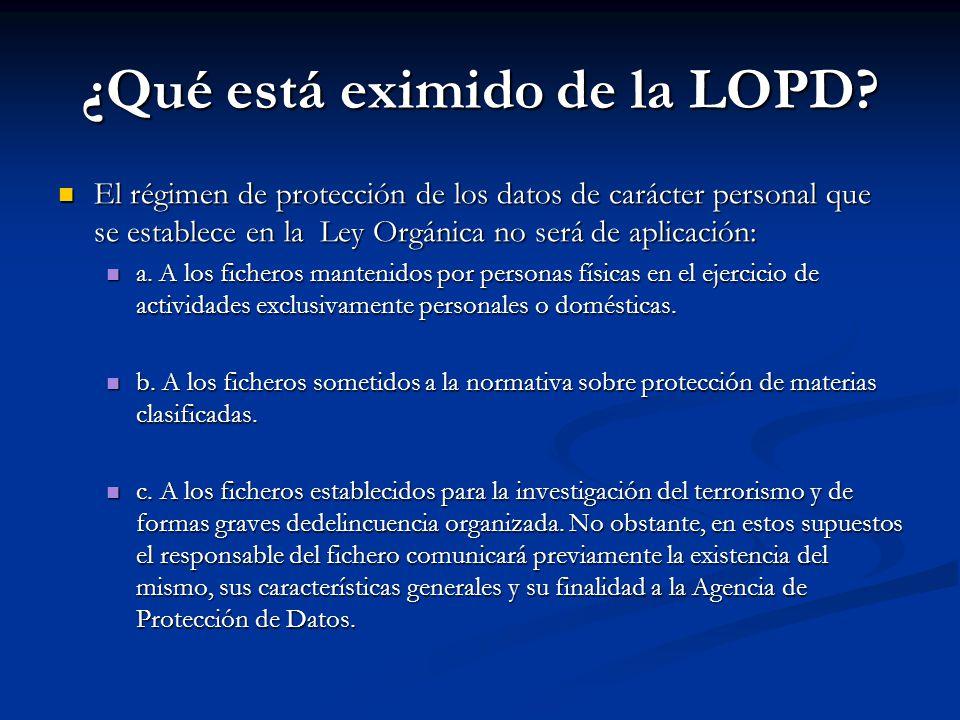 ¿Qué está eximido de la LOPD? El régimen de protección de los datos de carácter personal que se establece en la Ley Orgánica no será de aplicación: El